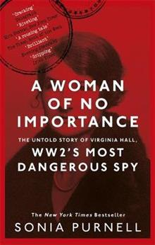 A Woman of No Importance:The Untold Story of Virginia Hall: WWII's Most Dangerous Spy