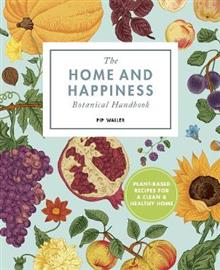 The Home and Happiness Botanical Handbook: Plant-Based Recipes for a Clean and Healthy Home
